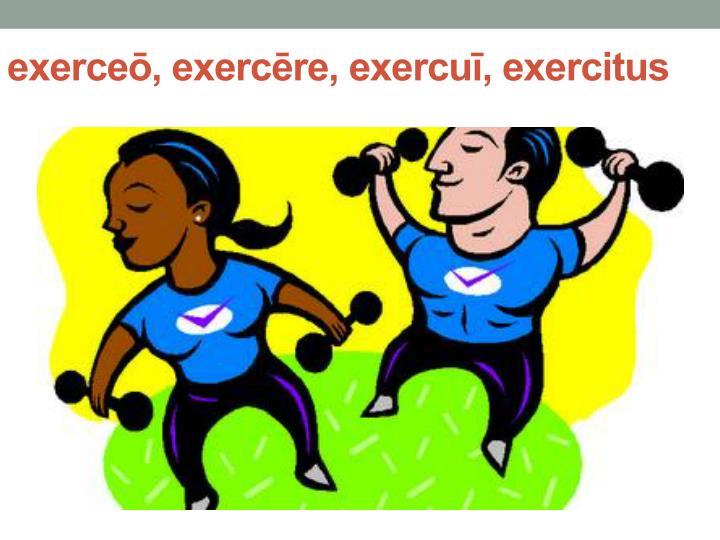 exerceō, exercēre, exercuī, exercitus