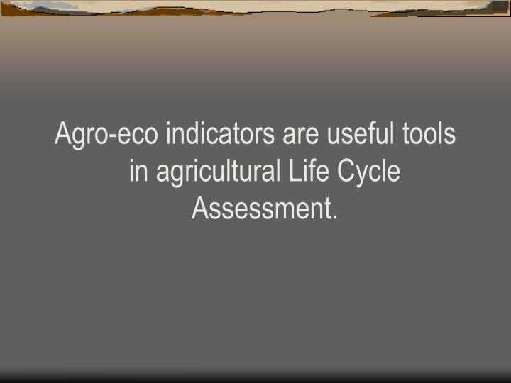 Agro-eco indicators are useful tools in agricultural Life Cycle Assessment.