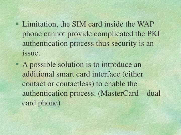 Limitation, the SIM card inside the WAP phone cannot provide complicated the PKI authentication process thus security is an issue.