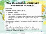 what should we be considering in state created monopoly