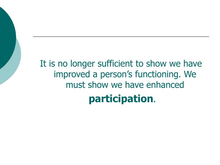 It is no longer sufficient to show we have improved a person's functioning. We must show we have enhanced