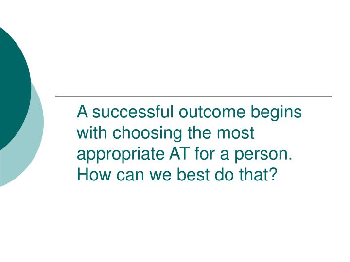 A successful outcome begins with choosing the most appropriate AT for a person. How can we best do t...