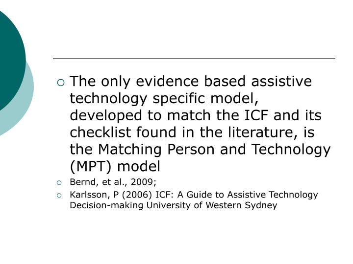 The only evidence based assistive technology specific model, developed to match the ICF and its checklist found in the literature, is the Matching Person and Technology (MPT) model