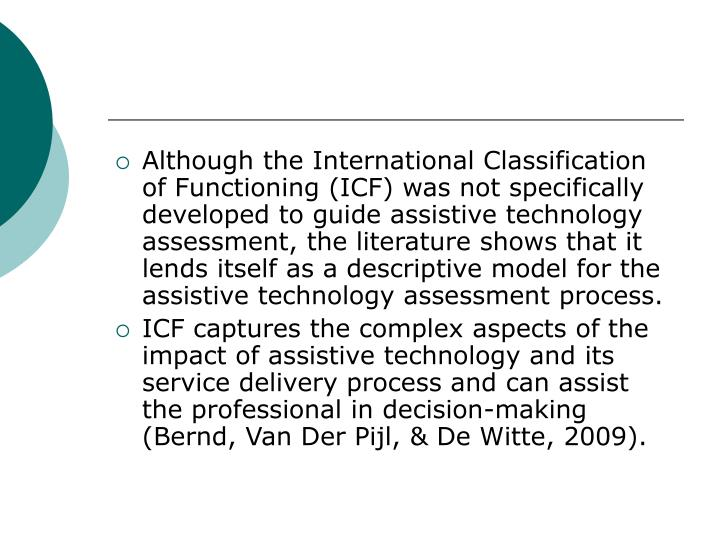 Although the International Classification of Functioning (ICF) was not specifically developed to guide assistive technology assessment, the literature shows that it lends itself as a descriptive model for the assistive technology assessment process.