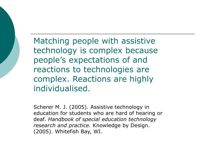 Matching people with assistive technology is complex because people's expectations of and reactions to technologies are complex. Reactions are highly