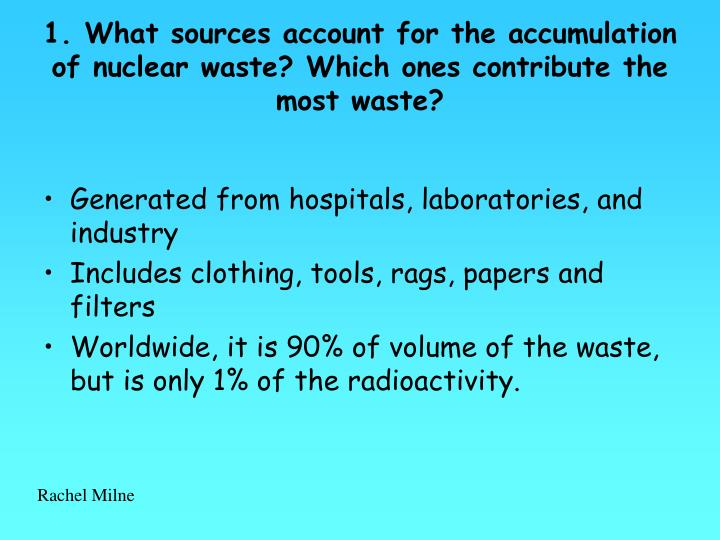 1. What sources account for the accumulation of nuclear waste? Which ones contribute the most waste?