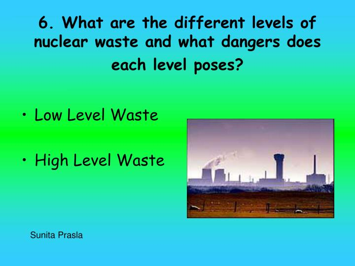 6. What are the different levels of nuclear waste and what dangers does each level poses?