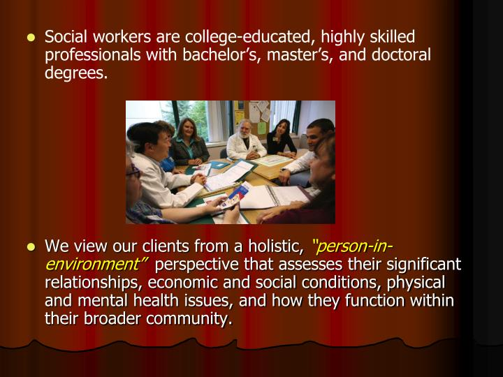 Social workers are college-educated, highly skilled professionals with bachelor's, master's, and doctoral degrees.