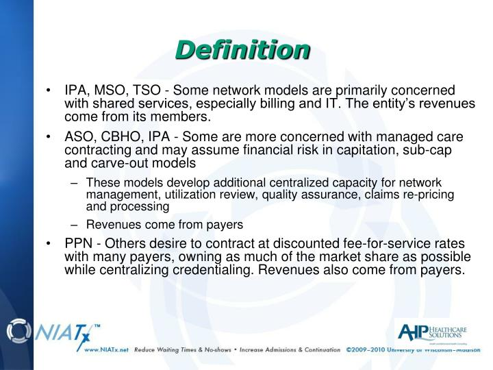 IPA, MSO, TSO - Some network models are primarily concerned with shared services, especially billing and IT. The entity's revenues come from its members.