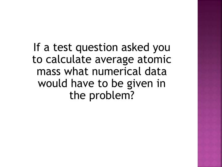 If a test question asked you to calculate average atomic mass what numerical data would have to be given in the problem?