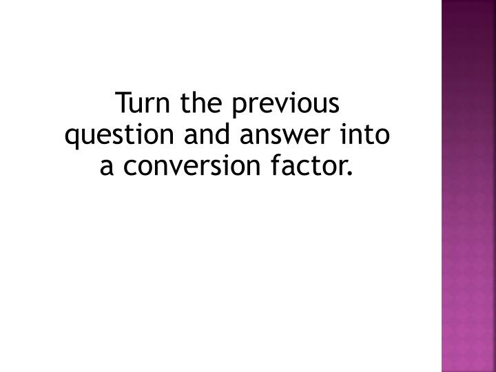 Turn the previous question and answer into a conversion factor.