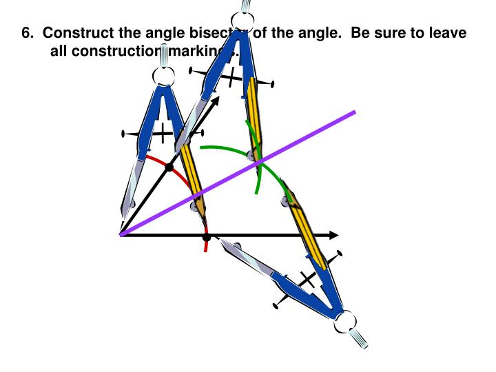 6.  Construct the angle bisector of the angle.  Be sure to leave all construction markings.
