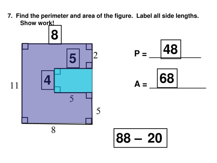 7.  Find the perimeter and area of the figure.  Label all side lengths.  Show work!