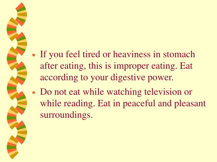 If you feel tired or heaviness in stomach after eating, this is improper eating. Eat according to your digestive power.