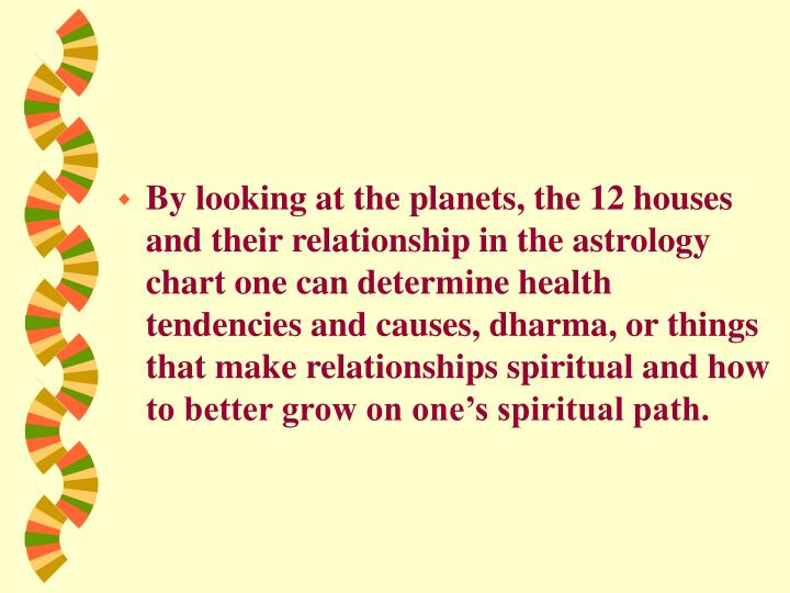 By looking at the planets, the 12 houses and their relationship in the astrology chart one can determine health tendencies and causes, dharma, or things that make relationships spiritual and how to better grow on one's spiritual path.