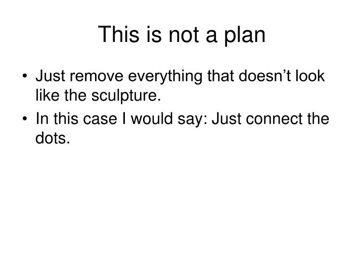 This is not a plan