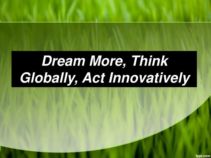 Dream More, Think Globally, Act Innovatively