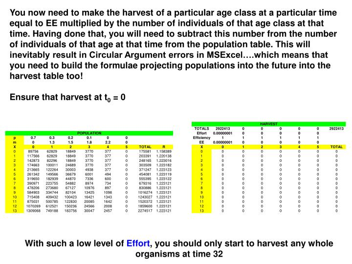 You now need to make the harvest of a particular age class at a particular time equal to EE multiplied by the number of individuals of that age class at that time. Having done that, you will need to subtract this number from the number of individuals of that age at that time from the population table. This will inevitably result in Circular Argument errors in MSExcel….which means that you need to build the formulae projecting populations into the future into the harvest table too!