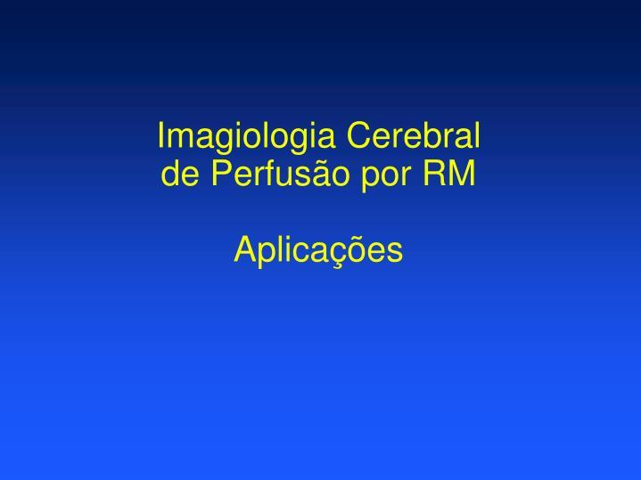 Imagiologia cerebral de perfus o por rm aplica es