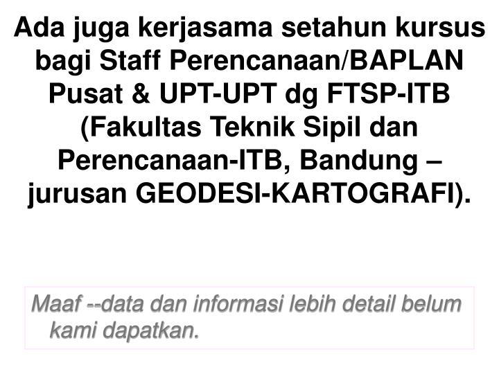 Ada juga kerjasama setahun kursus bagi Staff Perencanaan/BAPLAN Pusat & UPT-UPT dg FTSP-ITB