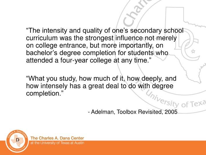 """""""The intensity and quality of one's secondary school curriculum was the strongest influence not merely on college entrance, but more importantly, on bachelor's degree completion for students who attended a four-year college at any time."""""""