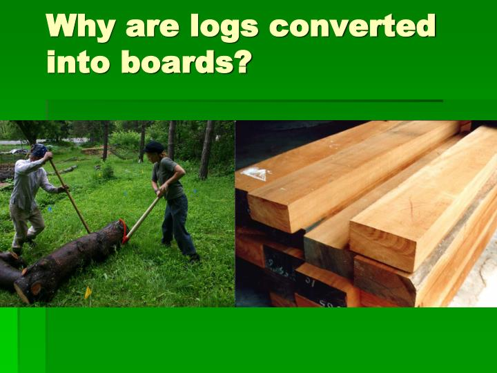 Why are logs converted into boards?