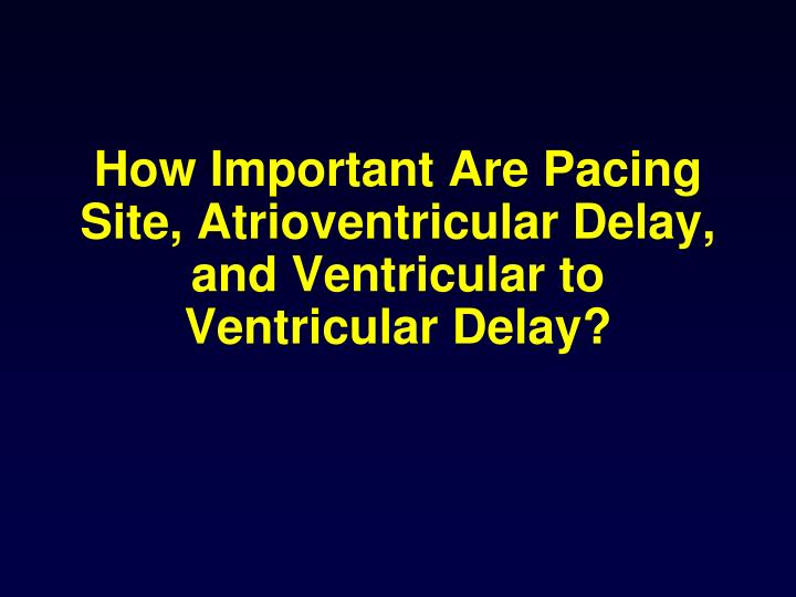 How Important Are Pacing Site, Atrioventricular Delay, and Ventricular to Ventricular Delay?