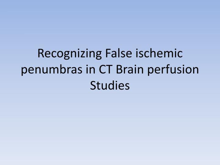 Recognizing False ischemic penumbras in CT Brain perfusion Studies
