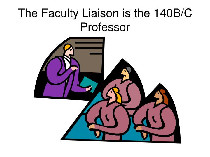 The Faculty Liaison is the 140B/C Professor