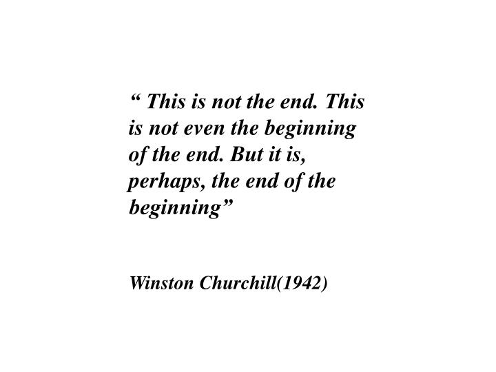 """"""" This is not the end. This is not even the beginning of the end. But it is, perhaps, the end of the beginning"""""""