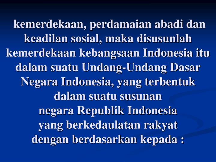 kemerdekaan, perdamaian abadi dan keadilan sosial, maka disusunlah kemerdekaan kebangsaan Indonesia itu dalam suatu Undang-Undang Dasar