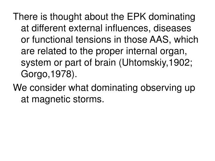 There is thought about the EPK dominating at different external influences, diseases or functional tensions in those AAS, which are related to the proper internal organ, system or part of brain (Uhtomskiy,1902; Gorgo,1978).
