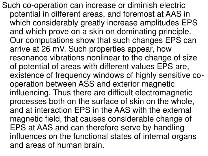 Such co-operation can increase or diminish electric potential in different areas, and foremost at AAS in which considerably greatly increase amplitudes EPS and which prove on a skin on dominating principle. Our computations show that such changes EPS can arrive at 26 mV. Such properties appear, how resonance vibrations nonlinear to the change of size of potential of areas with different values EPS are, existence of frequency windows of highly sensitive co-operation between ASS and exterior magnetic influencing. Thus there are difficult electromagnetic processes both on the surface of skin on the whole, and at interaction EPS in the AAS with the external magnetic field, that causes considerable change of EPS at AAS and can therefore serve by handling influences on the functional states of internal organs and areas of human brain.