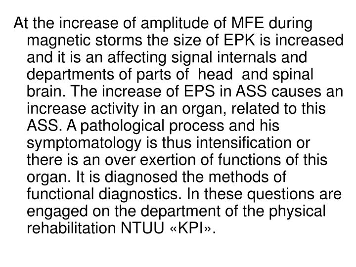 At the increase of amplitude of MFE during magnetic storms the size of EPK is increased and it is an affecting signal internals and departments of parts of  head  and spinal brain. The increase of EPS in ASS causes an increase activity in an organ, related to this ASS. A pathological process and his symptomatology is thus intensification or there is an over exertion of functions of this organ. It is diagnosed the methods of functional diagnostics. In these questions are engaged on the department of the physical rehabilitation NTUU «KPI».
