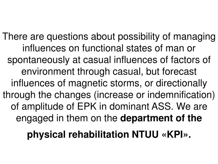 There are questions about possibility of managing influences on functional states of man or spontaneously at casual influences of factors of environment through casual, but forecast influences of magnetic storms, or directionally through the changes (increase or indemnification) of amplitude of EPK in dominant ASS. We are engaged in them on the