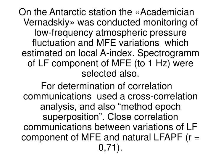 On the Antarctic station the «Academician Vernadskiy» was conducted monitoring of low-frequency atmospheric pressure fluctuation and MFE variations  which estimated on local A-index. Spectrogramm of LF component of MFE (to 1 Hz) were selected also.