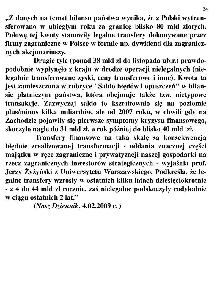 """""""Z danych na temat bilansu państwa wynika, że z Polski wytran-sferowano w ubiegłym roku za granicę blisko 80 mld złotych. Połowę tej kwoty stanowiły legalne transfery dokonywane przez firmy zagraniczne w Polsce w formie np. dywidend dla zagranicz-nych akcjonariuszy."""