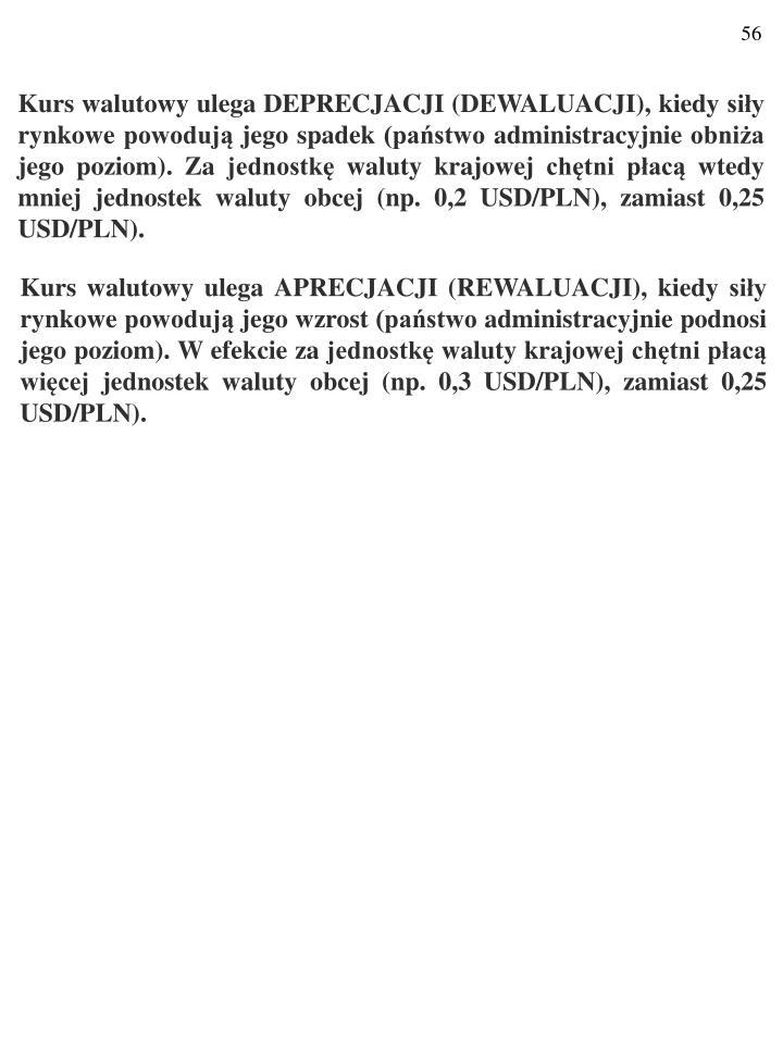 Kurs walutowy ulega DEPRECJACJI (DEWALUACJI), kiedy siły rynkowe powodują jego spadek (państwo administracyjnie obniża jego poziom). Za jednostkę waluty krajowej chętni płacą wtedy mniej jednostek waluty obcej (np. 0,2 USD/PLN), zamiast 0,25 USD/PLN).