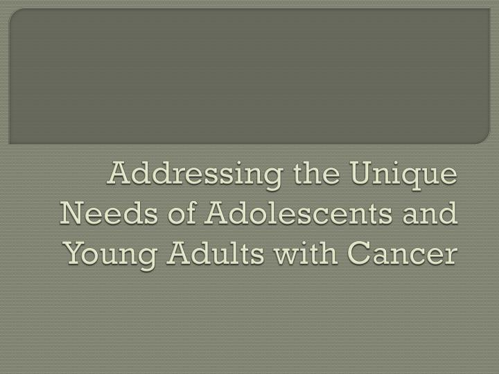 Addressing the Unique Needs of Adolescents and Young Adults with Cancer