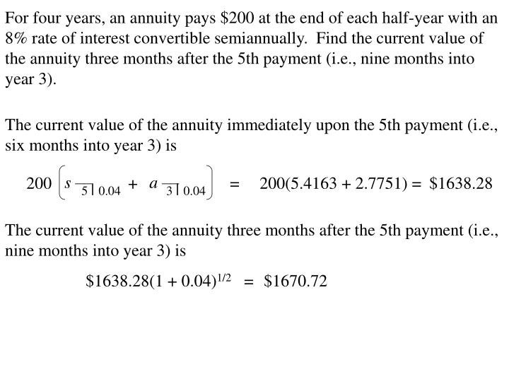 For four years, an annuity pays $200 at the end of each half-year with an 8% rate of interest convertible semiannually.  Find the current value of the annuity three months after the 5th payment (i.e., nine months into year 3).
