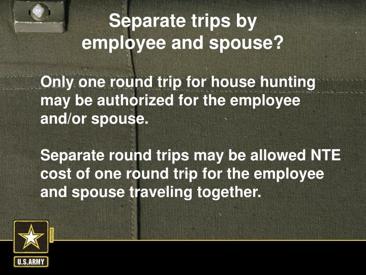 Only one round trip for house hunting may be authorized for the employee and/or spouse.