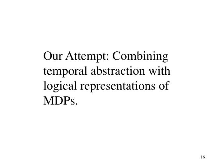 Our Attempt: Combining temporal abstraction with logical representations of MDPs.