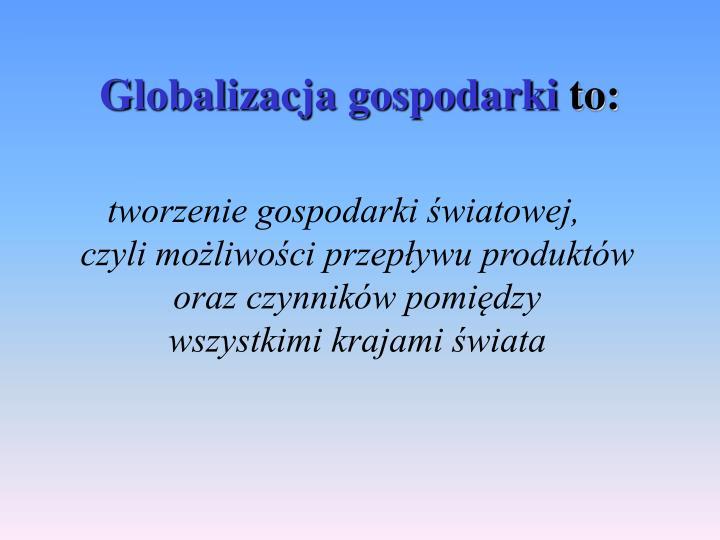 Globalizacja gospodarki to