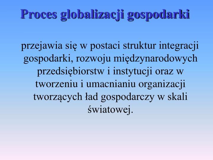 przejawia się w postaci struktur integracji gospodarki, rozwoju międzynarodowych przedsiębiorstw i instytucji oraz w tworzeniu i umacnianiu organizacji tworzących ład gospodarczy w skali światowej.