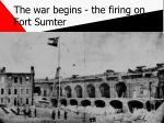 the war begins the firing on fort sumter
