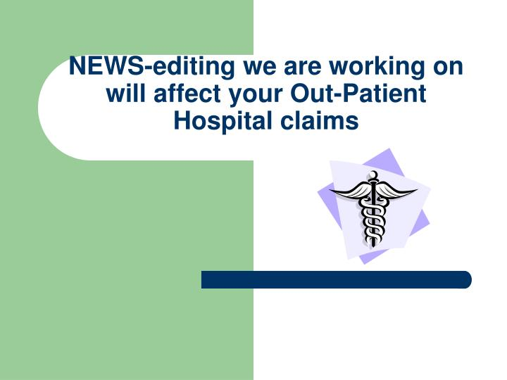News editing we are working on will affect your out patient hospital claims