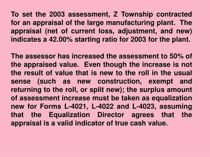 To set the 2003 assessment, Z Township contracted for an appraisal of the large manufacturing plant.  The appraisal (net of current loss, adjustment, and new) indicates a 42.00% starting ratio for 2003 for the plant.
