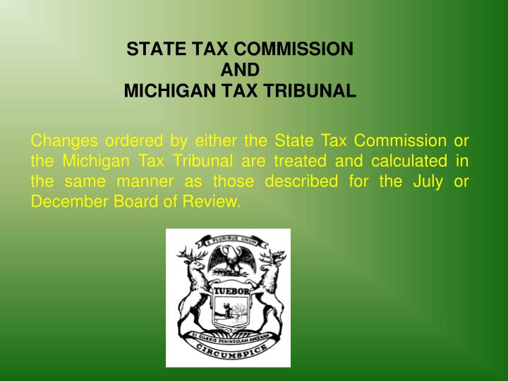 Changes ordered by either the State Tax Commission or the Michigan Tax Tribunal are treated and calculated in the same manner as those described for the July or December Board of Review.
