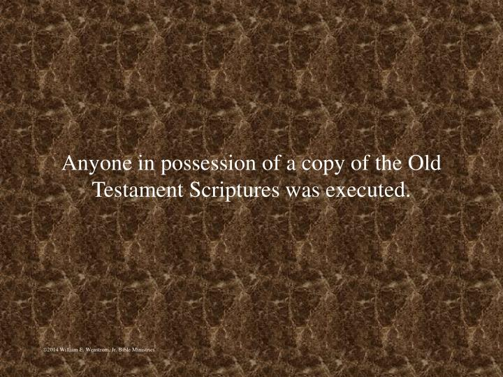 Anyone in possession of a copy of the Old Testament Scriptures was executed.