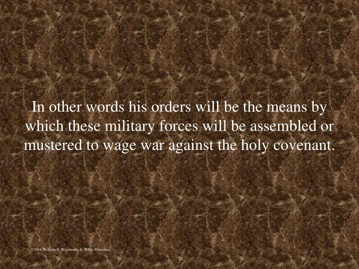 In other words his orders will be the means by which these military forces will be assembled or mustered to wage war against the holy covenant.